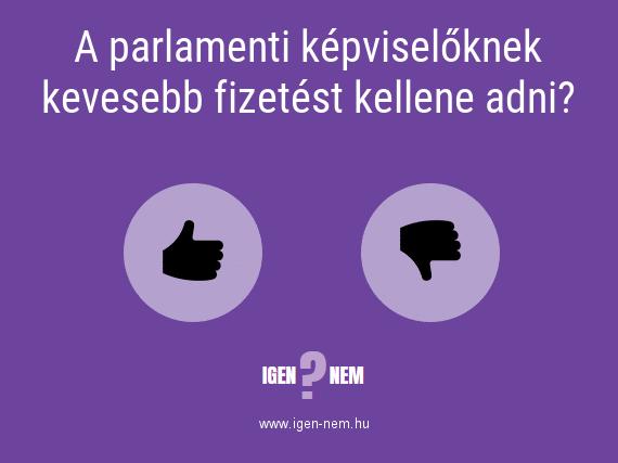A parlamenti képviselőknek kevesebb fizetést kellene adni? IGEN? NEM? | igen-nem.hu