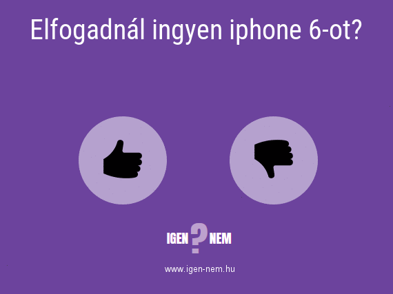 Elfogadnál ingyen iphone 6-ot? IGEN? NEM? | igen-nem.hu