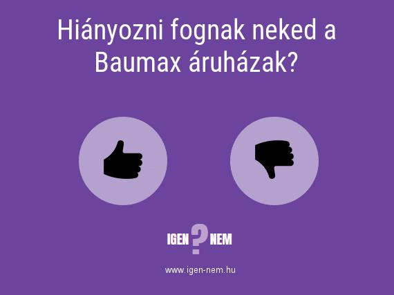 Hiányozni fognak neked a Baumax áruházak? IGEN? NEM? | igen-nem.hu