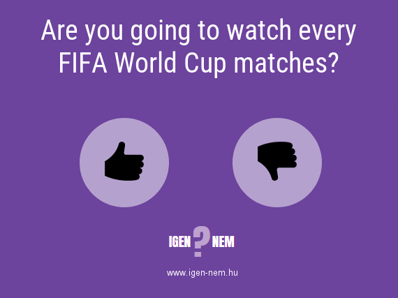 Are you going to watch every FIFA World Cup matches? IGEN? NEM? | igen-nem.hu