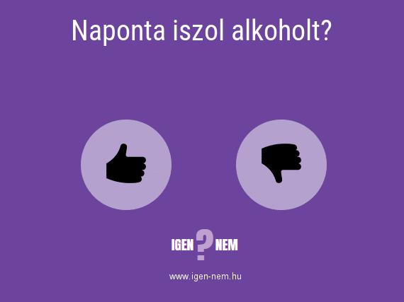 Naponta iszol alkoholt? IGEN? NEM?   igen-nem.hu