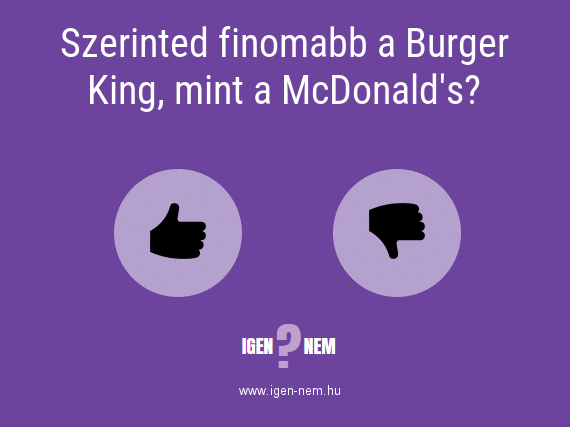 Szerinted finomabb a Burger King, mint a McDonald's? IGEN? NEM?   igen-nem.hu