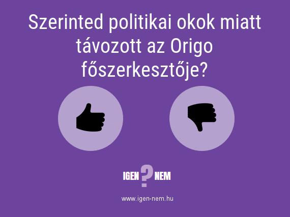 Szerinted politikai okok miatt távozott az Origo főszerkesztője? IGEN? NEM? | igen-nem.hu