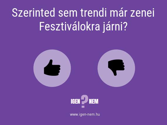 Szerinted sem trendi már zenei Fesztiválokra járni? IGEN? NEM? | igen-nem.hu